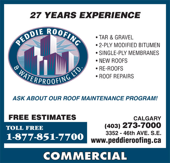 Peddie Roofing & Waterproofing Ltd (403-273-7000) - Display Ad - 2-PLY MODIFIED BITUMEN TAR & GRAVEL NEW ROOFS RE-ROOFS ROOF REPAIRS ASK ABOUT OUR ROOF MAINTENANCE PROGRAM! FREE ESTIMATES CALGARY (403) 273-7000 TOLL FREE 3352 - 46th AVE. S.E. 1-877-851-7700 www.peddieroofing.ca COMMERCIAL SINGLE-PLY MEMBRANES NEW ROOFS SINGLE-PLY MEMBRANES 27 YEARS EXPERIENCE RE-ROOFS 2-PLY MODIFIED BITUMEN TAR & GRAVEL ROOF REPAIRS 27 YEARS EXPERIENCE ASK ABOUT OUR ROOF MAINTENANCE PROGRAM! FREE ESTIMATES CALGARY (403) 273-7000 TOLL FREE 3352 - 46th AVE. S.E. 1-877-851-7700 www.peddieroofing.ca COMMERCIAL