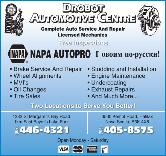 Drobot Automotive (902-446-4321) - Display Ad - And Much More... Two Locations to Serve You Better! 1282 St Margaret s Bay Road 3530 Kempt Road, Halifax 1km Past Bayer s Lake Park Nova Scotia, B3K 4X8Bay 405-8575446-43214 (902) Open Monday - Saturday ROBOT ROBOT UTOMOTIVE CENTRE AUTOMOTIVEENTRE Complete Auto Service And Repair Licensed Mechanics Free Inspections NAPA AUTOPRO Brake Service And Repair  Studding and Installation Wheel Alignments Engine Maintenance MVI s Undercoating Oil Changes Exhaust Repairs Tire Sales