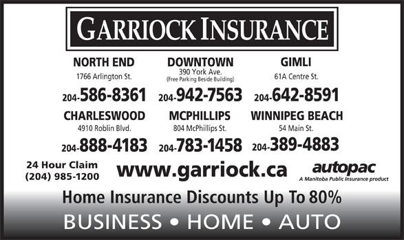 Garriock Insurance (204-942-7563) - Display Ad - GARRIOCK INSURANCE GIMLI DOWNTOWNNORTH END 390 York Ave. 1766 Arlington St. 61A Centre St. (Free Parking Beside Building) 204-942-7563 204-642-8591204-586-8361 CHARLESWOOD MCPHILLIPS WINNIPEG BEACH 4910 Roblin Blvd. 804 McPhillips St. 54 Main St. 204-389-4883 204-888-4183 204-783-1458 24 Hour Claim www.garriock.ca (204) 985-1200 Home Insurance Discounts Up To 80% BUSINESS   HOME   AUTO