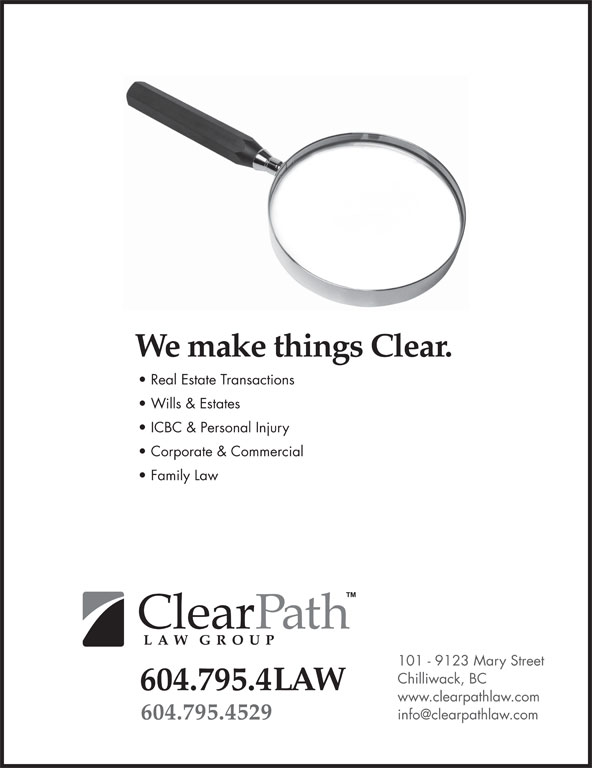 ClearPath Law Group (604-795-4529) - Display Ad - We make things Clear. Real Estate Transactions Wills & Estates ICBC & Personal Injury Corporate & Commercial Family Law 101 - 9123 Mary Street Chilliwack, BC 604.795.4LAW www.clearpathlaw.com 604.795.4529