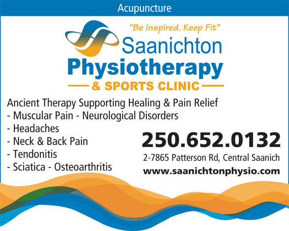 "Saanichton Physiotherapy (250-652-0132) - Display Ad - Acupuncture ""Be Inspired. Keep Fit"" Ancient Therapy Supporting Healing & Pain Relief - Muscular Pain - Neurological Disorders - Headaches - Neck & Back Pain 250.652.0132 - Tendonitis 2-7865 Patterson Rd, Central Saanich - Sciatica - Osteoarthritis www.saanichtonphysio.com"