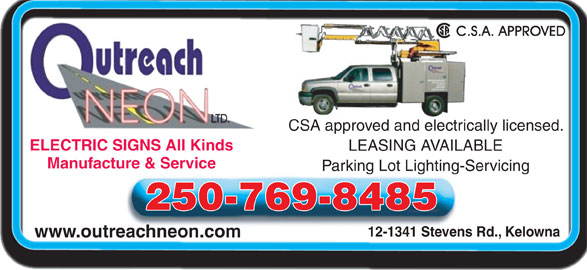 Outreach Neon Ltd (250-769-8485) - Display Ad - CSA approved and electrically licensed. ELECTRIC SIGNS All KindsELECTRIC SIGNS All Kinds LEASING AVAILABLE www.outreachneon.com Manufacture & Service Parking Lot Lighting-Servicing 250-769-8485 12-1341 Stevens Rd., Kelowna