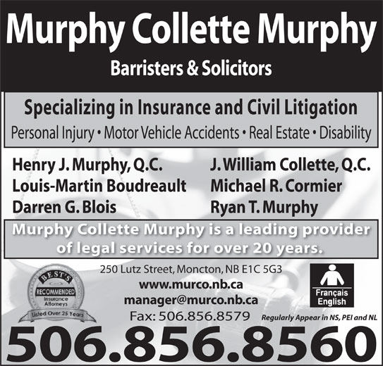 Murphy Collette Murphy (506-856-8560) - Display Ad - Murphy Collette Murphy Barristers & Solicitors Specializing in Insurance and Civil Litigation Personal Injury   Motor Vehicle Accidents   Real Estate   Disability J. William Collette, Q.C.Henry J. Murphy, Q.C. Michael R. CormierLouis-Martin Boudreault Ryan T. MurphyDarren G. Blois Murphy Collette Murphy is a leading provider of legal services for over 20 years. 250 Lutz Street, Moncton, NB E1C 5G3 www.murco.nb.ca Regularly Appear in NS, PEI and NL Fax: 506.856.8579 506.856.8560