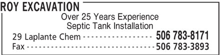 Roy Excavation (506-783-8171) - Display Ad - -------------------------------- ROY EXCAVATION Over 25 Years Experience Septic Tank Installation ----------------- 506 783-8171 29 Laplante Chem -------------------------------- Fax 506 783-3893 Fax 506 783-3893 ROY EXCAVATION Over 25 Years Experience Septic Tank Installation ----------------- 506 783-8171 29 Laplante Chem