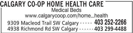 Calgary Co-op (403-252-2266) - Display Ad - CALGARY CO-OP HOME HEALTH CARE Medical Beds www.calgarycoop.com/home_health ----- 403 252-2266 9309 Macleod Trail SW Calgary ------ 4938 Richmond Rd SW Calgary 403 299-4488 CALGARY CO-OP HOME HEALTH CARE Medical Beds www.calgarycoop.com/home_health ----- 403 252-2266 9309 Macleod Trail SW Calgary ------ 4938 Richmond Rd SW Calgary 403 299-4488