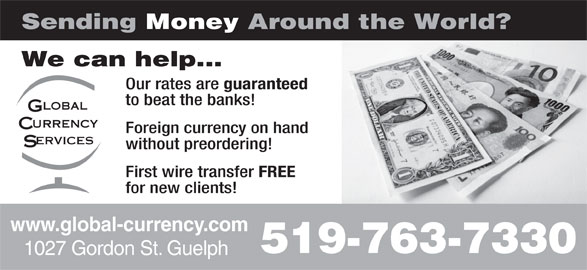 Global Currency Services Inc (519-763-7330) - Display Ad - Sending Money Around the World? We can help... Our rates are guaranteed to beat the banks! Foreign currency on hand without preordering! First wire transfer FREE for new clients! www.global-currency.com 519-763-7330 1027 Gordon St. Guelph Sending Money Around the World? We can help... Our rates are guaranteed to beat the banks! Foreign currency on hand without preordering! First wire transfer FREE for new clients! www.global-currency.com 519-763-7330 1027 Gordon St. Guelph