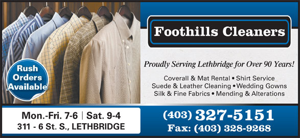 Foothills Cleaners (403-327-5151) - Display Ad - 311 - 6 St. S., LETHBRIDGE Fax: (403) 328-9268 Foothills Cleaners Proudly Serving Lethbridge for Over 90 Years! Rush Orders Coverall & Mat Rental   Shirt Service Suede & Leather Cleaning   Wedding Gowns Available Silk & Fine Fabrics   Mending & Alterations (403) Mon.-Fri. 7-6Sat. 9-4 327-5151
