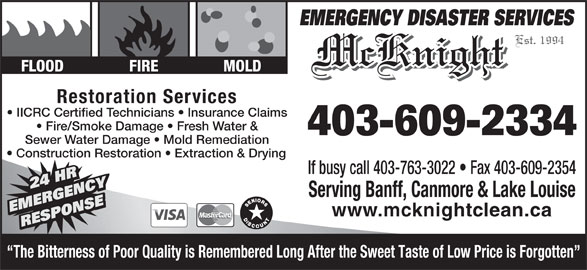 McKnight Carpet & Upholstery Cleaning (403-609-2334) - Display Ad - Est. 1994 McKnight FLOOD FIRE MOLD Restoration Services IICRC Certified Technicians   Insurance Claims Fire/Smoke Damage   Fresh Water & 403-609-2334 Sewer Water Damage   Mold Remediation Construction Restoration   Extraction & Drying If busy call 403-763-3022   Fax 403-609-2354 24 HR Y24 HR Serving Banff, Canmore & Lake Louise NSENSE24 HRRGENC EMERGENC www.mcknightclean.ca RESPONSEEMERGENCY DISASTER SERVICES RESPORESPO The Bitterness of Poor Quality is Remembered Long After the Sweet Taste of Low Price is Forgotten