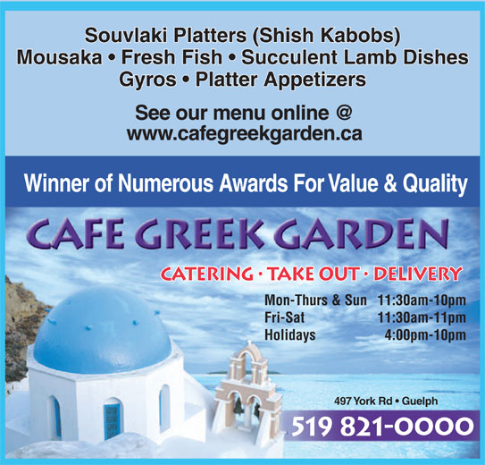 Cafe Greek Garden (519-821-0000) - Annonce illustrée======= - Souvlaki Platters (Shish Kabobs) Mousaka   Fresh Fish   Succulent Lamb Dishes Gyros   Platter Appetizers www.cafegreekgarden.ca Winner of Numerous Awards For Value & Quality CATERING   TAKE OUT   DELIVERY Mon-Thurs & Sun11:30am-10pm Fri-Sat 11:30am-11pm Holidays 4:00pm-10pm 497 York Rd   Guelph 519 821-0000