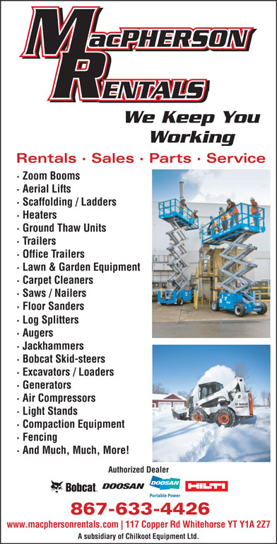 MacPherson Rentals (867-633-4426) - Display Ad - We Keep You Working Rentals · Sales · Parts · Service · Zoom Booms · Aerial Lifts · Scaffolding / Ladders · Heaters · Ground Thaw Units · Trailers · Office Trailers · Lawn & Garden Equipment · Carpet Cleaners · Saws / Nailers · Floor Sanders · Log Splitters · Augers · Jackhammers · Bobcat Skid-steers · Excavators / Loaders · Generators · Air Compressors · Light Stands · Compaction Equipment · Fencing · And Much, Much, More! Authorized Dealer 867-633-4426 www.macphersonrentals.com 117 Copper Rd Whitehorse YT Y1A 2Z7 A subsidiary of Chilkoot Equipment Ltd.