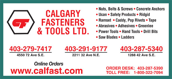 Calgary Fasteners & Tools Ltd (403-287-5340) - Display Ad - Nuts, Bolts & Screws   Concrete Anchors Ucan   Safety Products   Ridgid Abrasives   Adhesives   Greenlee Power Tools   Hand Tools   Drill Bits Saw Blades   Ladders 403-279-7417 403-291-9177 403-287-5340 4550 72 Ave S.E. 2211 32 Ave N.E. 1288 42 Ave S.E. Online Orders ORDER DESK: 403-287-5390 www.calfast.com TOLL FREE: 1-800-322-7094 Ramset    Caddy, Pop Rivets   Tape