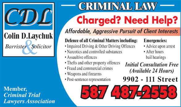 Laychuk Colin D (780-415-4357) - Display Ad - Charged? Need Help? CRIMINAL LAW Affordable, Aggressive Pursuit of Client Interests Defence of all Criminal Matters including: Emergencies: Impaired Driving & Other Driving Offences Advice upon arrest Narcotics and controlled substances After hours Assaultive offences bail hearings Thefts and other property offences Initial Consultation Free Fraud and commercial crimes (Available 24 Hours) Weapons and firearms Post-sentence representation 9902 - 111 Street Member, Criminal Trial 587 487-2558 Lawyers Association