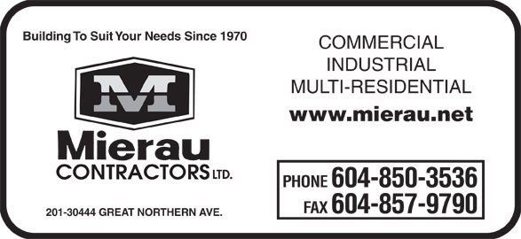 Mierau Contractors Ltd (604-850-3536) - Display Ad - Building To Suit Your Needs Since 1970 COMMERCIAL INDUSTRIAL MULTI-RESIDENTIAL www.mierau.net LTD. CONTRACTORS PHONE 604-850-3536 FAX 604-857-9790 201-30444 GREAT NORTHERN AVE.