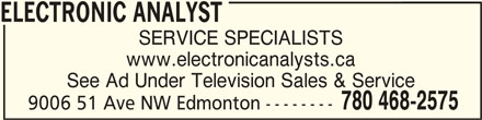 Electronic Analyst (780-468-2575) - Display Ad - SERVICE SPECIALISTS ELECTRONIC ANALYSTELECTRONIC ANALYST ELECTRONIC ANALYST See Ad Under Television Sales & Service www.electronicanalysts.ca 780 468-2575 9006 51 Ave NW Edmonton --------