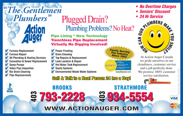 Action Auger Canada Inc (403-362-5293) - Display Ad - No Overtime Charges The Gentlemen Seniors' Discount 24 Hr Service Plumbers Plugged Drain? Plumbing Problems? No Heat? Pipe Lining * New Technology Trenchless Pipe Replacement Virtually No Digging Involved! Family Serving Furnace Replacement Power Flushing cleanliness, customer service Sump Pumps Hot Water Tank Replacement and a job perfectly done. Video Pipe Inspection Septic Systems mysafetyseal.com Bio Drain Cleaning Environmental Waste Water Systems We promise 100% customer Pipe Replacements service satisfaction. Call & Talk to a Real Person 24 hrs a Day! STRATHMOREBROOKS Booked Under 403-362-5293 934-5554793-2228 -2228 -5554 403934403793 WWW.ACTIONAUGER.COM The Industry Furnace Repair Drain Cleaning Since 1952 At Action Auger Canada All Plumbing & Heating Services Tap Repairs & Replacement we pride ourselves in our Excavation & Sewer Replacement Leak Location & Repair