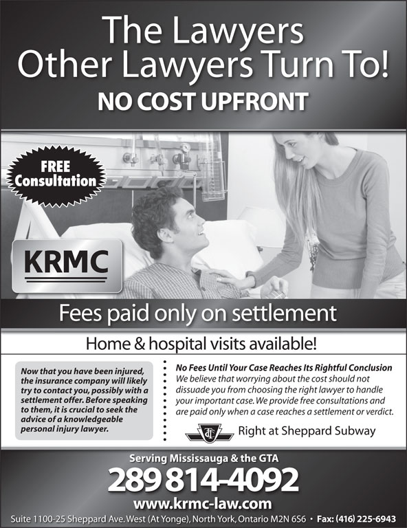 Kronis Rotsztain Margles Cappel LLP (905-819-8153) - Display Ad - Other Lawyers Turn To! NO COST UPFRONT FREE Consultation Fees paid only on settlement Home & hospital visits available! No Fees Until Your Case Reaches Its Rightful Conclusion Now that you have been injured, We believe that worrying about the cost should not the insurance company will likely dissuade you from choosing the right lawyer to handle try to contact you, possibly with a settlement offer. Before speaking your important case. We provide free consultations and to them, it is crucial to seek the are paid only when a case reaches a settlement or verdict. advice of a knowledgeable personal injury lawyer. Right at Sheppard Subway Serving Mississauga & the GTA 289 814-4092 www.krmc-law.com Suite 1100-25 Sheppard Ave. West (At Yonge), North York, Ontario M2N 6S6 Fax: 416 2256943 We (At Y ), Nth Yk, O io M2N Suite 1100-25 Sheppard Ave. West (At Yonge), North York, Ontario M2N 6S6 Fax: 416 2256943 West (At Yonge), North York, Ontario M2N The Lawyers