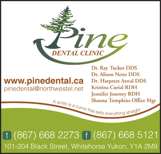 Pine Dental Clinic (867-668-2273) - Display Ad - Dr. Ray Tucker DDS Dr. Alison Nette DDS Dr. Harpreet Atwal DDS www.pinedental.ca Kristina Curial RDH Jennifer Journey RDH Shauna Tompkins Office Mgr A smile is a curve that sets everything straight(867) 668 2273t(867) 668 5121f 101-204 Black Street, Whitehorse Yukon, Y1A 2M9