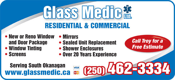 Glassmedic Ltd (250-462-3334) - Display Ad - RESIDENTIAL & COMMERCIALRESIDENTIAL & COMMERCIAL New or Reno Window Mirrors Call Troy for a and Door Package Sealed Unit Replacement Free Estimate Window Tinting Shower Enclosures Screens Over 20 Years Experience Serving South Okanagan (250) 462-3334 www.glassmedic.ca