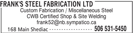 Frank's Steel Fabrication Ltd (506-531-5450) - Display Ad - FRANK'S STEEL FABRICATION LTD ------------------ 506 531-5450 CWB Certified Shop & Site Welding Custom Fabrication / Miscellaneous Steel 168 Main Shediac