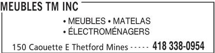Meubles TM Inc (418-338-0954) - Display Ad - MEUBLES TM INC 150 Caouette E Thetford Mines  ÉLECTROMÉNAGERS MEUBLES TM INC  MEUBLES  MATELAS ----- 418 338-0954  MEUBLES  MATELAS -----  ÉLECTROMÉNAGERS 418 338-0954 150 Caouette E Thetford Mines