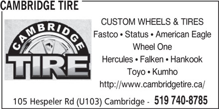 Cambridge Tire (519-740-8785) - Display Ad - CAMBRIDGE TIRE CUSTOM WHEELS & TIRES Fastco   Status   American Eagle Wheel One Hercules   Falken   Hankook Toyo   Kumho http://www.cambridgetire.ca/ 519 740-8785 105 Hespeler Rd (U103) Cambridge -