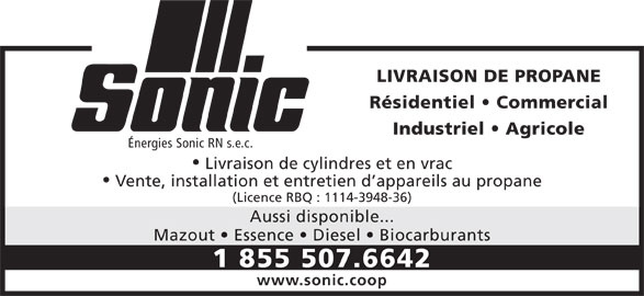 Sonic (1-855-507-6642) - Annonce illustrée======= - LIVRAISON DE PROPANE Résidentiel   Commercial Industriel   Agricole Énergies Sonic RN s.e.c. Livraison de cylindres et en vrac Vente, installation et entretien d appareils au propane (Licence RBQ : 1114-3948-36) Aussi disponible... Mazout   Essence   Diesel   Biocarburants 1 855 507.6642 www.sonic.coop