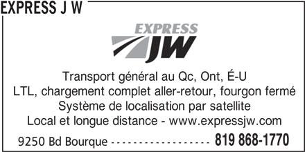Express J.W. (819-868-1770) - Annonce illustrée======= - 9250 Bd Bourque ------------------ EXPRESS J W Transport général au Qc, Ont, É-U LTL, chargement complet aller-retour, fourgon fermé Système de localisation par satellite Local et longue distance - www.expressjw.com 819 868-1770