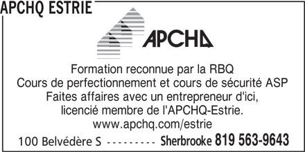 APCHQ Estrie (819-565-3059) - Annonce illustrée======= - Cours de perfectionnement et cours de sécurité ASP Faites affaires avec un entrepreneur d'ici, licencié membre de l'APCHQ-Estrie. www.apchq.com/estrie Sherbrooke 819 563-9643 100 Belvédère S --------- APCHQ ESTRIE Formation reconnue par la RBQ
