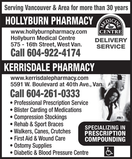 Hollyburn Pharmacy (604-922-4174) - Display Ad - Rehab & Sport Braces SPECIALIZING INSPECIALIZING IN Walkers, Canes, Crutches PRESCRIPTIONPRESCRIPTION First Aid & Wound Care COMPOUNDINGCOMPOUNDING Ostomy Supplies Diabetic & Blood Pressure Centre Serving Vancouver & Area for more than 30 years HOLLYBURN PHARMACY www.hollyburnpharmacy.com Hollyburn Medical Centre DELIVERY 575 - 16th Street, West Van. SERVICE Call 604-922-4174 KERRISDALE PHARMACY www.kerrisdalepharmacy.com 5591 W. Boulevard at 40th Ave., Van. Call 604-261-0333 Professional Prescription Service Blister Carding of Medications Compression Stockings