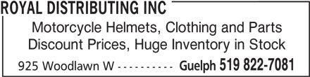Royal Distributing Inc (519-822-7081) - Display Ad - ROYAL DISTRIBUTING INC Motorcycle Helmets, Clothing and Parts Discount Prices, Huge Inventory in Stock Guelph 519 822-7081 925 Woodlawn W ----------