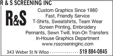 R & S Screening Inc (519-884-0845) - Display Ad - R & S SCREENING INC Custom Graphics Since 1980 Fast, Friendly Service T-Shirts, Sweatshirts, Team Wear Screen Printing, Embroidery Pennants, Sewn Twill, Iron-On Transfers In-House Graphics Department www.rsscreeninginc.com 519 884-0845 343 Weber St N Wloo -------------- R & S SCREENING INC Custom Graphics Since 1980 Fast, Friendly Service T-Shirts, Sweatshirts, Team Wear Screen Printing, Embroidery Pennants, Sewn Twill, Iron-On Transfers In-House Graphics Department www.rsscreeninginc.com 519 884-0845 343 Weber St N Wloo --------------