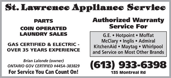St Lawrence Appliance Service (613-933-6398) - Display Ad - PARTS Service For COIN OPERATED LAUNDRY SALES G.E.   Hotpoint   Moffat McClary   Inglis   Admiral GAS CERTIFIED & ELECTRIC - KitchenAid   Maytag   Whirlpool OVER 35 YEARS EXPERIENCE and Service on Most Other Brands Brian Lalonde (owner) ONTARIO GOV CERTIFIED #445A-383829 (613) 933-6398 For Service You Can Count On! 135 Montreal Rd Authorized Warranty