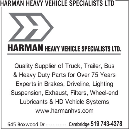 Harman Heavy Vehicle Specialists Ltd (519-743-4378) - Display Ad - Quality Supplier of Truck, Trailer, Bus & Heavy Duty Parts for Over 75 Years Experts in Brakes, Driveline, Lighting Suspension, Exhaust, Filters, Wheel-end www.harmanhvs.com Cambridge 519 743-4378 645 Boxwood Dr --------- Lubricants & HD Vehicle Systems HARMAN HEAVY VEHICLE SPECIALISTS LTD HARMAN HEAVY VEHICLE SPECIALISTS LTD.