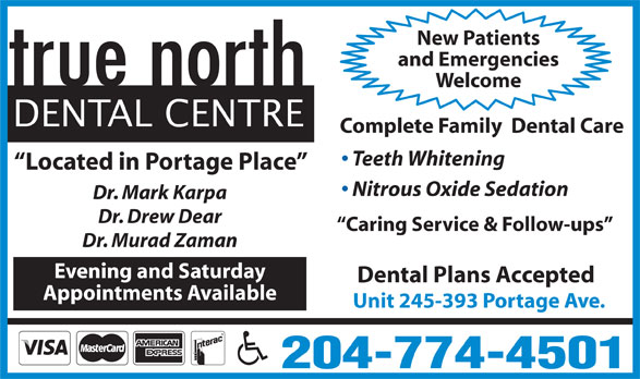 true north Dental Centre (204-774-4501) - Display Ad - Appointments Available Unit 245-393 Portage Ave. 204-774-4501 New Patients and Emergencies Welcome DENTAL CENTRE Complete Family  Dental Care Teeth Whitening Located in Portage Place Nitrous Oxide Sedation Dr. Mark Karpa Dr. Drew Dear Caring Service & Follow-ups Dr. Murad Zaman Evening and Saturday Dental Plans Accepted