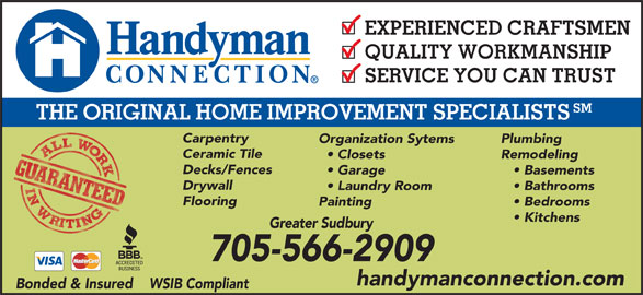 Handyman Connection (705-566-2909) - Display Ad - QUALITY WORKMANSHIP SERVICE YOU CAN TRUST SM THE ORIGINAL HOME IMPROVEMENT SPECIALISTS Carpentry Organization Sytems Plumbing Ceramic Tile Closets Remodeling Decks/Fences Garage Basements Drywall Laundry Room Bathrooms Flooring Painting Bedrooms Kitchens Greater Sudbury 705-566-2909 handymanconnection.com Bonded & Insured    WSIB Compliant EXPERIENCED CRAFTSMEN
