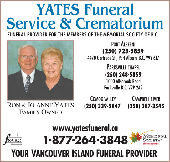 Yates Funeral Service & Crematorium (250-723-5859) - Display Ad - FUNERAL PROVIDER FOR THE MEMBERS OF THE MEMORIAL SOCIETY OF B.C. PORT ALBERNI (250) 723-5859 4470 Gertrude St., Port Alberni B.C. V9Y 6J7 PARKSVILLE CHAPEL (250) 248-5859 1000 Allsbrook Road Parksville B.C. V9P 2A9 COMOX VALLEY CAMPBELL RIVER RON & JO-ANNE YATES (250) 339-5847 (250) 287-3545 FAMILY OWNED www.yatesfuneral.ca 18772643848 YOUR VANCOUVER ISLAND FUNERAL PROVIDER