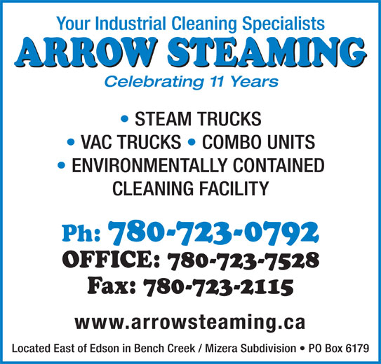 Arrow Steaming (780-723-0792) - Display Ad - ENVIRONMENTALLY CONTAINED CLEANING FACILITY Ph: 780-723-0792 Fax: 780-723-2115 www.arrowsteaming.ca Located East of Edson in Bench Creek / Mizera Subdivision   PO Box 6179 Your Industrial Cleaning Specialists ARROW STEAMING Celebrating 11 Years STEAM TRUCKS VAC TRUCKS   COMBO UNITS OFFICE: 780-723-7528
