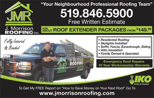J Morrison Roofing (519-846-5900) - Display Ad - Your Neighbourhood Professional Roofing Team 519.846.5900 Free Written Estimate ASK 99 ROOF EXTENDER PACKAGES FROM 149. ABOUT Inc. Residential Roofing Fully Insured Skylights Installed Soffit, Fascia, Eavestrough, Siding & Bonded Attic Insulation Family Owned & Operated Emergency Roof Repairs 10 Year Workmanship Warranty Setting the Standard To Get My FREE Report on  How to Save Money on Your Next Roof  Go To www.jmorrisonroofing.com