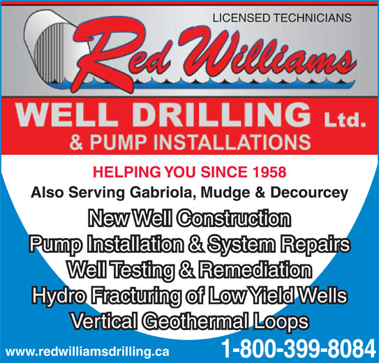 Red Williams Well Drilling Ltd (1-855-284-8174) - Display Ad - LICENSED TECHNICIANS HELPING YOU SINCE 1958 Also Serving Gabriola, Mudge & Decourcey New Well Construction Pump Installation & System Repairs Well Testing & Remediation Hydro Fracturing of Low Yield Wells Vertical Geothermal Loops www.redwilliamsdrilling.ca 1-800-399-8084