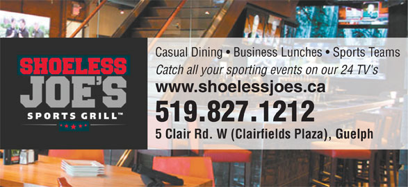 Shoeless  Joe's (519-827-1212) - Annonce illustrée======= - Casual Dining   Business Lunches   Sports Teams Catch all your sporting events on our 24 TV's www.shoelessjoes.ca 519.827.1212 5 Clair Rd. W (Clairfields Plaza), Guelph
