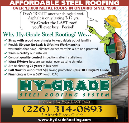 Hy-Grade Roofing Systems Ltd (519-836-8170) - Display Ad - AFFORDABLE STEEL ROOFING OVER 13,000 METAL ROOFS IN ONTARIO SINCE 1988 Don t  RENT  another shingled roof. Asphalt is only lasting 7-12 yrs. Hy-Grade: the LAST roof you ll ever buy...Period! Strap with wood over shingles to keep debris out of landfills Provide 50-year No-Leak & Lifetime Workmanship warranties that have unlimited owner transfers & are non-prorated Train & certify our installers Conduct quality control inspections after installations Work Winters because we install over existing shingles Are celebrating 25 years in business! Call Now for our current $$$ saving promotions plus FREE Buyer's Guide Financing as low as $99/month, OAC 226 314-0893 2 Airpark Place - Guelph www.HyGradeRoofing.com
