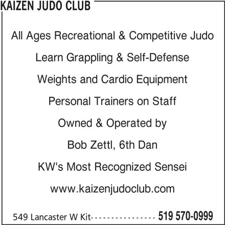 Kaizen Judo Club (519-570-0999) - Display Ad - 549 Lancaster W Kit---------------- Weights and Cardio Equipment All Ages Recreational & Competitive Judo Learn Grappling & Self-Defense Personal Trainers on Staff Owned & Operated by Bob Zettl, 6th Dan KW's Most Recognized Sensei www.kaizenjudoclub.com KAIZEN JUDO CLUB 519 570-0999
