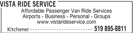 Vista Ride Service (519-895-8811) - Display Ad - Affordable Passenger Van Ride Services Airports - Business - Personal - Groups www.vistarideservice.com -------------------------- 519 895-8811 Kitchener VISTA RIDE SERVICE
