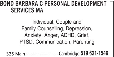 Bond Barbara C Personal Development Services MA (519-621-1549) - Display Ad - BOND BARBARA C PERSONAL DEVELOPMENT SERVICES MA Individual, Couple and Family Counselling, Depression, Anxiety, Anger, ADHD, Grief, PTSD, Communication, Parenting --------------- Cambridge 519 621-1549 325 Main