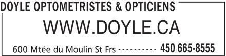 Doyle Optométristes & Opticiens (450-665-8555) - Annonce illustrée======= - DOYLE OPTOMETRISTES & OPTICIENS WWW.DOYLE.CA ---------- 450 665-8555 600 Mtée du Moulin St Frs
