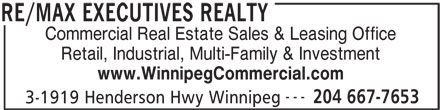 RE/MAX Executives Realty (204-667-7653) - Display Ad - 3-1919 Henderson Hwy Winnipeg RE/MAX EXECUTIVES REALTY Commercial Real Estate Sales & Leasing Office Retail, Industrial, Multi-Family & Investment www.WinnipegCommercial.com --- 204 667-7653