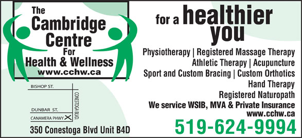 Cambridge Centre For Health & Wellness (519-624-9994) - Display Ad - Cambridge you Centre For Physiotherapy Registered Massage Therapy Athletic Therapy Acupuncture Health & Wellness www.cchw.ca Sport and Custom Bracing Custom Orthotics Hand Therapy Registered Naturopath We service WSIB, MVA & Private Insurance www.cchw.ca 350 Conestoga Blvd Unit B4D 519-624-9994 for a The healthier