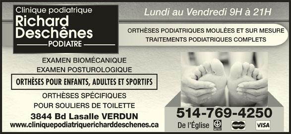 Clinique Podiatrique Richard Deschênes Podiatre (514-769-4250) - Annonce illustrée======= - Clinique podiatrique Lundi au Vendredi 9H à 21HLundi au Vendredi 9H à 21H ORTHÈSES PODIATRIQUES MOULÉES ET SUR MESUREORTHÈSES PODIATRIQUES MOULÉES ET SUR MESURE TRAITEMENTS PODIATRIQUES COMPLETSTRAITEMENTS PODIATRIQUES COMPLETS EXAMEN BIOMÉCANIQUEMEN BIOMÉCANIQUE EXAMEN POSTUROLOGIQUEMEN POSTUROLOGIQUE ORTHÈSES POUR ENFANTS, ADULTES ET SPORTIFSORTHÈSES POUR ENFANTS, ADULTES ET SPORTIFS ORTHÈSES SPÉCIFIQUESORTHÈSES SPÉCIFIQUES POUR SOULIERS DE TOILETTEPOUR SOULIERS DE TOILETTE 514-769-4250 3844 Bd Lasalle VERDUN3844 Bd Lasalle VERDUN www.cliniquepodiatriquericharddeschenes.cawww.cliniquepodiatriquericharddeschenes.ca De l Église Clinique podiatrique Lundi au Vendredi 9H à 21HLundi au Vendredi 9H à 21H ORTHÈSES PODIATRIQUES MOULÉES ET SUR MESUREORTHÈSES PODIATRIQUES MOULÉES ET SUR MESURE TRAITEMENTS PODIATRIQUES COMPLETSTRAITEMENTS PODIATRIQUES COMPLETS EXAMEN BIOMÉCANIQUEMEN BIOMÉCANIQUE EXAMEN POSTUROLOGIQUEMEN POSTUROLOGIQUE ORTHÈSES POUR ENFANTS, ADULTES ET SPORTIFSORTHÈSES POUR ENFANTS, ADULTES ET SPORTIFS ORTHÈSES SPÉCIFIQUESORTHÈSES SPÉCIFIQUES POUR SOULIERS DE TOILETTEPOUR SOULIERS DE TOILETTE 514-769-4250 3844 Bd Lasalle VERDUN3844 Bd Lasalle VERDUN www.cliniquepodiatriquericharddeschenes.cawww.cliniquepodiatriquericharddeschenes.ca De l Église