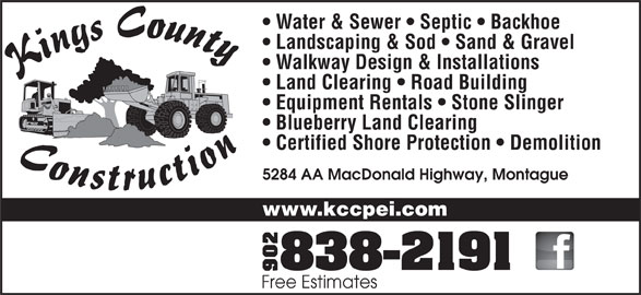 Kings County Construction Ltd (902-838-2191) - Display Ad - Water & Sewer   Septic   Backhoe Landscaping & Sod   Sand & Gravel Walkway Design & Installations Land Clearing   Road Building Blueberry Land Clearing Certified Shore Protection   Demolition 5284 AA MacDonald Highway, Montague www.kccpei.com Free Estimates Equipment Rentals   Stone Slinger