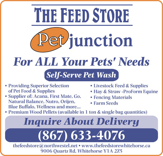 Feed Store The/Pet Junction (867-633-4076) - Display Ad - For ALL Your Pets' Needs Self-Serve Pet Wash Livestock Feed & Supplies  Providing Superior Selection of Pet Food & Supplies Hay & Straw -ProForm Equine Supplier of: Acana, First Mate, Go, Fencing Materials Natural Balance, Nutro, Orijen, Farm Seeds Blue Buffalo, Wellness and more... Premium Wood Pellets (available in 1 ton & single bag quantities) Inquire About Delivery (867) 633-4076 9006 Quartz Rd, Whitehorse Y1A 2Z5 For ALL Your Pets' Needs Self-Serve Pet Wash Livestock Feed & Supplies  Providing Superior Selection of Pet Food & Supplies Hay & Straw -ProForm Equine Supplier of: Acana, First Mate, Go, Fencing Materials Natural Balance, Nutro, Orijen, Farm Seeds Blue Buffalo, Wellness and more... Premium Wood Pellets (available in 1 ton & single bag quantities) Inquire About Delivery (867) 633-4076 9006 Quartz Rd, Whitehorse Y1A 2Z5